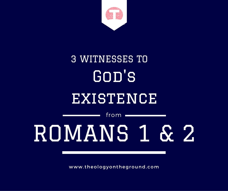 Three Witnesses to God's Existence from Romans 1 & 2