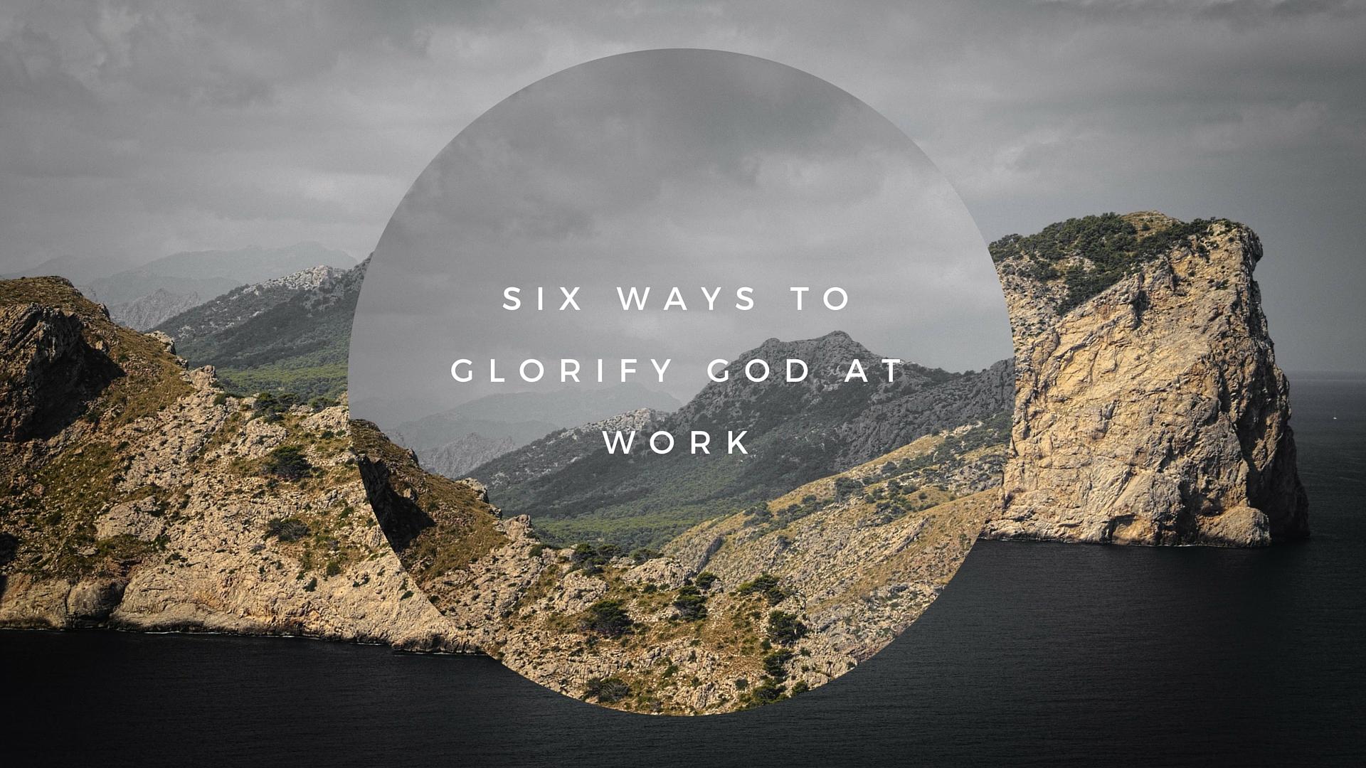 Six Ways to Glorify God at Work