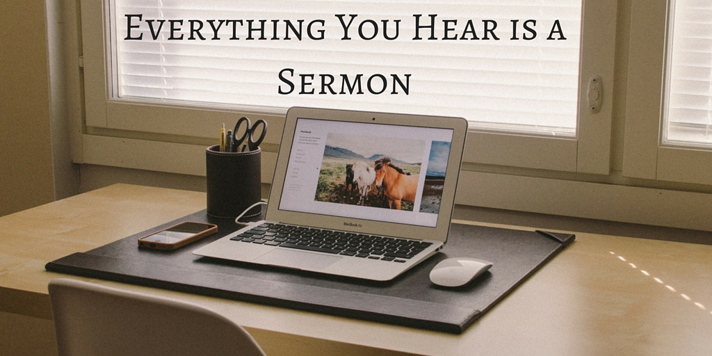 Everything You Hear is a Sermon