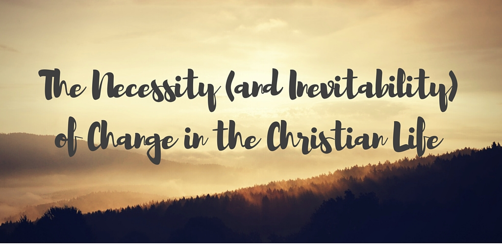 The Necessity (and Inevitability) of Change in the Christian Life